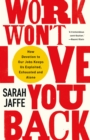 Work Won't Love You Back : How Devotion to Our Jobs Keeps Us Exploited, Exhausted and Alone - Book