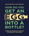 How Do You Get An Egg Into A Bottle? : Scientific puzzles to baffle and bemuse your brain - Book