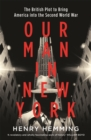Our Man in New York : The British Plot to Bring America into the Second World War - Book