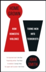 Home Grown : How Domestic Violence Turns Men Into Terrorists - eBook