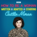 How To Be A Woman : A BBC Radio 4 dramatisation - eAudiobook