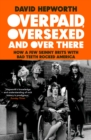 Overpaid, Oversexed and Over There : How a Few Skinny Brits with Bad Teeth Rocked America - Book