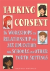 Talking Consent : 16 Workshops on Relationship and Sex Education for Schools and Other Youth Settings - Book