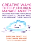 Creative Ways to Help Children Manage Anxiety : Ideas and Activities for Working Therapeutically with Worried Children and Their Families - Book