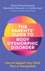 The Parents' Guide to Body Dysmorphic Disorder : How to Support Your Child, Teen or Young Adult - Book