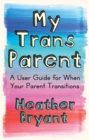 My Trans Parent : A User Guide for When Your Parent Transitions - eBook