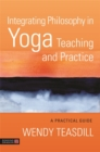 Integrating Philosophy in Yoga Teaching and Practice : A Practical Guide - Book