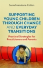 Supporting Young Children Through Change and Everyday Transitions : Practical Strategies for Practitioners and Parents - Book