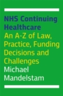 NHS Continuing Healthcare : An A-Z of Law, Practice, Funding Decisions and Challenges - Book