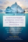 Compassionate Mindful Inquiry in Therapeutic Practice : A Practical Guide for Mindfulness Teachers, Yoga Teachers and Allied Health Professionals - Book