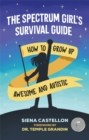The Spectrum Girl's Survival Guide : How to Grow Up Awesome and Autistic - Book
