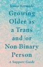 Growing Older as a Trans and/or Non-Binary Person : A Support Guide - eBook
