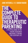 The Complete Guide to Therapeutic Parenting : A Helpful Guide to the Theory, Research and What it Means for Everyday Life - Book