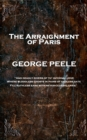 The Arraignment of Paris : 'And deadly rivers of th' infernal Jove, Where bloodless ghosts in pains of endless date, Fill ruthless ears with never-ceasing cries'' - eBook