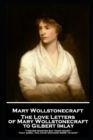 "The Love Letters of Mary Wollstonecraft to Gilbert Imlay : ""I never wanted but your heart-that gone, you have nothing more to give"" - eBook"
