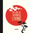 The Art of Japanese Living : Bring Mindfulness, Joy and Simplicity Into Your Life
