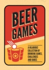 Beer Games : A Hilarious Collection of Drinking Games, Challenges and Dares - eBook
