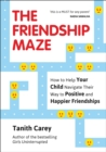 The Friendship Maze : How to Help Your Child Navigate Their Way to Positive and Happier Friendships - eBook