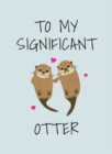To My Significant Otter : A Cute Illustrated Book to Give to Your Squeak-Heart - Book