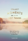 Collect Moments, Not Things : Ideas and Inspiration for Creating a Life to Remember, With Pages to Record Your Experiences - Book