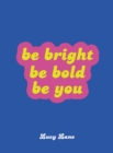 Be Bright, Be Bold, Be You : Uplifting Quotes and Statements to Empower You - Book