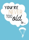 You're Never Too Old To... : Over 100 Ways to Stay Young at Heart - Book