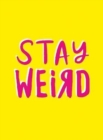 Stay Weird : Upbeat Quotes and Awesome Statements for People Who Are One of a Kind - Book