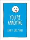 You're Annoying But I Like You : Cheeky Ways to Tell Your Best Friend How You Really Feel - Book