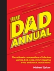 The Dad Annual : The Ultimate Compendium of Hilarious Games, Bad Jokes, Mind-Boggling Trivia and Much, Much More! - Book
