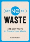 Say No to Waste : 101 Easy Ways to Create Less Waste - eBook