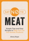 Say No to Meat : Simple Tips and Easy Recipes to Help You Cut Out Animal Products - eBook