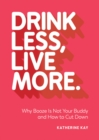 Drink Less, Live More : Why Booze Is Not Your Buddy and How to Cut Down - eBook