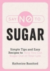 Say No to Sugar : Simple Tips and Easy Recipes to Help You Cut Sugar Out of Your Life - Book