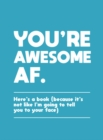 You're Awesome AF : Here's a Book (Because It's Not Like I'm Going To Tell You to Your Face) - Book