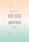 How to Feel Less Anxious : Tips and Techniques to Help You Say Goodbye to Your Worries - Book