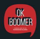 OK Boomer : A Survival Guide for the Misunderstood Millennial - Book