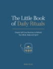 The Little Book of Daily Rituals : Simple Self-Care Routines to Refresh Your Mind, Body and Spirit - eBook