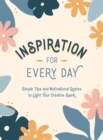 Inspiration for Every Day : Simple Tips and Motivational Quotes to Light Your Creative Spark - Book