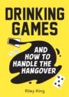 Drinking Games and How to Handle the Hangover : Fun Ideas for a Great Night and Clever Cures for the Morning After