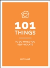 101 Things to Do While You Self-Isolate : Tips to Help You Stay Happy and Healthy - eBook