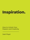 Inspiration : How to Unlock Your Passion and Creativity - eBook