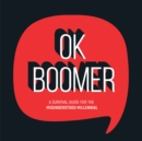 OK Boomer : A Survival Guide for the Misunderstood Millennial - eBook