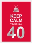 Keep Calm You're Only 40 : Wise Words for a Big Birthday - eBook