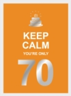 Keep Calm You're Only 70 : Wise Words for a Big Birthday - eBook