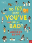 British Museum: So You Think You've Got It Bad? A Kid's Life in Ancient Egypt - Book