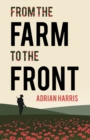 From the Farm to the Front : A South Gloucestershire family's experiences during the First World War, showing the effects on everyone from the home front to the Battle of the Somme. - Book