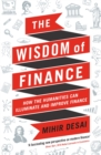 The Wisdom of Finance : How the Humanities Can Illuminate and Improve Finance - Book