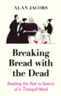 Breaking Bread with the Dead : Reading the Past in Search of a Tranquil Mind - Book