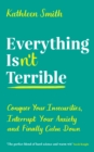 Everything Isn't Terrible : Conquer Your Insecurities, Interrupt Your Anxiety and Finally Calm Down - Book