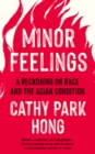 Minor Feelings : A Reckoning on Race and the Asian Condition - Book